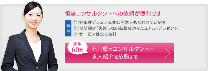 担当コンサルタントへの依頼が便利です。簡単60秒。 石川県のコンサルタントに求人紹介を依頼する