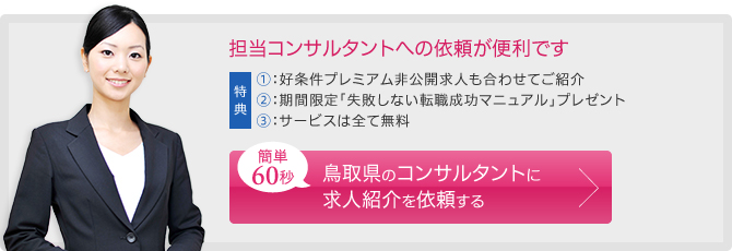 担当コンサルタントへの依頼が便利です。簡単60秒。 鳥取県のコンサルタントに求人紹介を依頼する