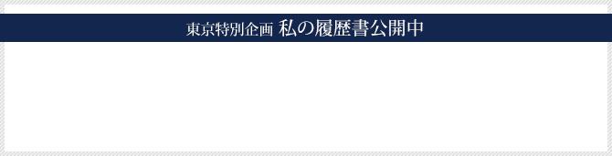 東京特別企画 私の履歴書公開中